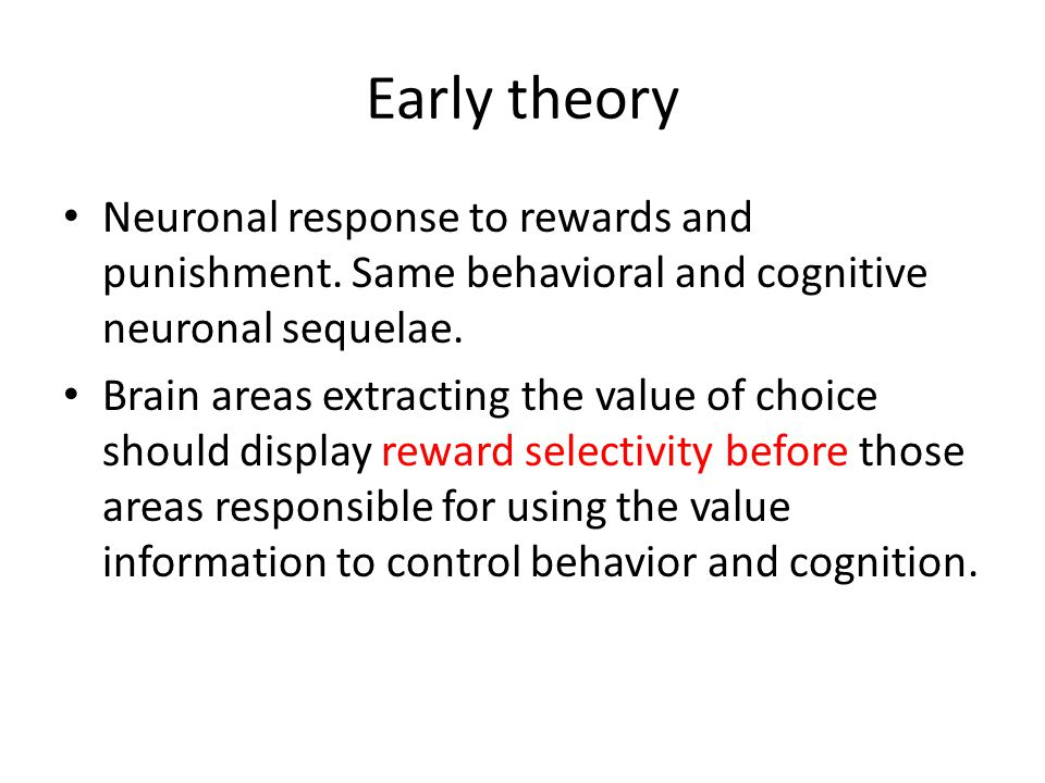 Early theory Neuronal response to rewards and punishment. Same behavioral and cognitive neuronal sequelae. Brain areas extracting the value of choice