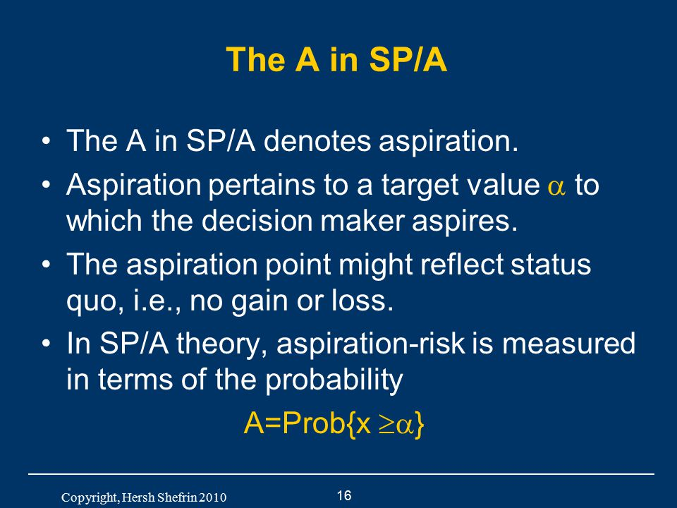 16 Copyright, Hersh Shefrin 2010 The A in SP/A The A in SP/A denotes aspiration. Aspiration pertains to a target value  to which the decision maker a