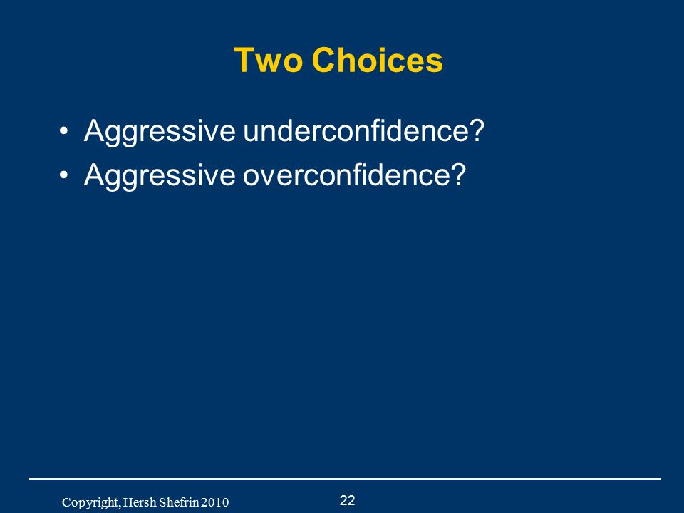 22 Copyright, Hersh Shefrin 2010 Two Choices Aggressive underconfidence? Aggressive overconfidence?