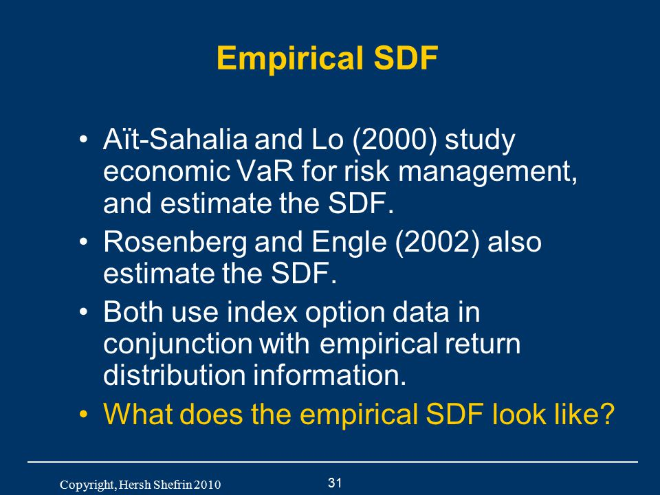 31 Copyright, Hersh Shefrin 2010 Empirical SDF Aït-Sahalia and Lo (2000) study economic VaR for risk management, and estimate the SDF. Rosenberg and E