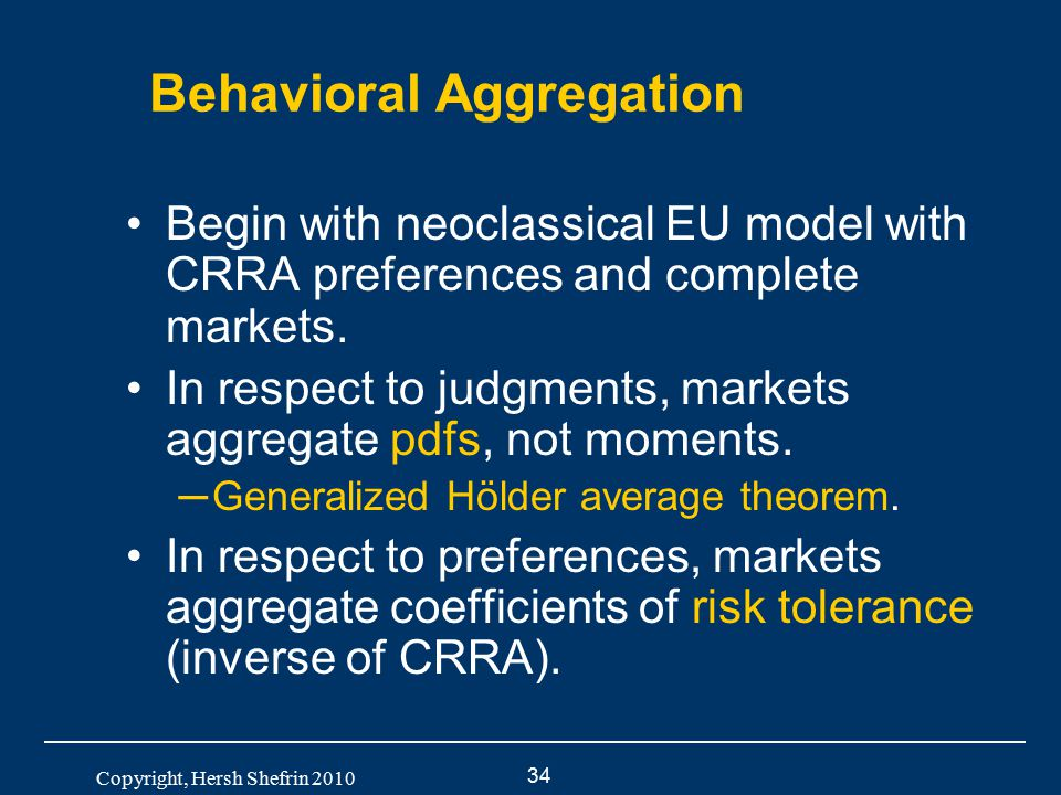 34 Copyright, Hersh Shefrin 2010 Behavioral Aggregation Begin with neoclassical EU model with CRRA preferences and complete markets. In respect to jud