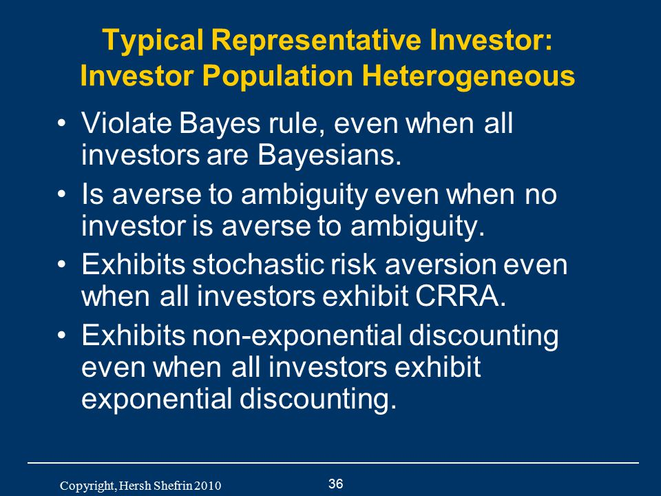 36 Copyright, Hersh Shefrin 2010 Typical Representative Investor: Investor Population Heterogeneous Violate Bayes rule, even when all investors are Ba