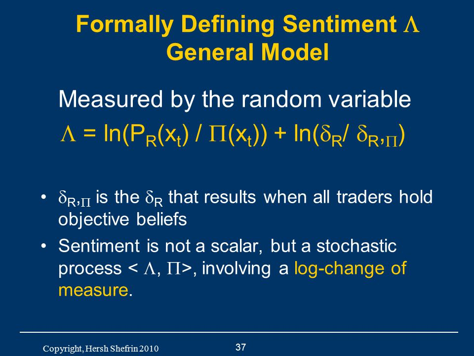 37 Copyright, Hersh Shefrin 2010 Formally Defining Sentiment  General Model Measured by the random variable  = ln(P R (x t ) /  (x t )) + ln(  R /