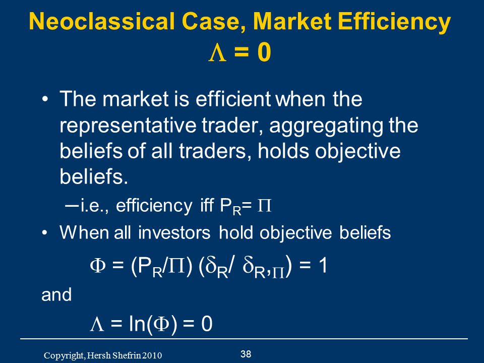 38 Copyright, Hersh Shefrin 2010 Neoclassical Case, Market Efficiency  = 0 The market is efficient when the representative trader, aggregating the be