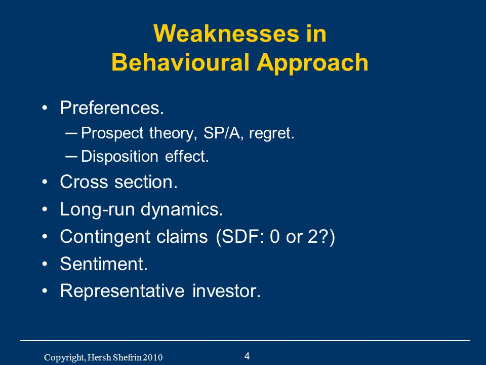 4 Copyright, Hersh Shefrin 2010 Weaknesses in Behavioural Approach Preferences. ─Prospect theory, SP/A, regret. ─Disposition effect. Cross section. Lo