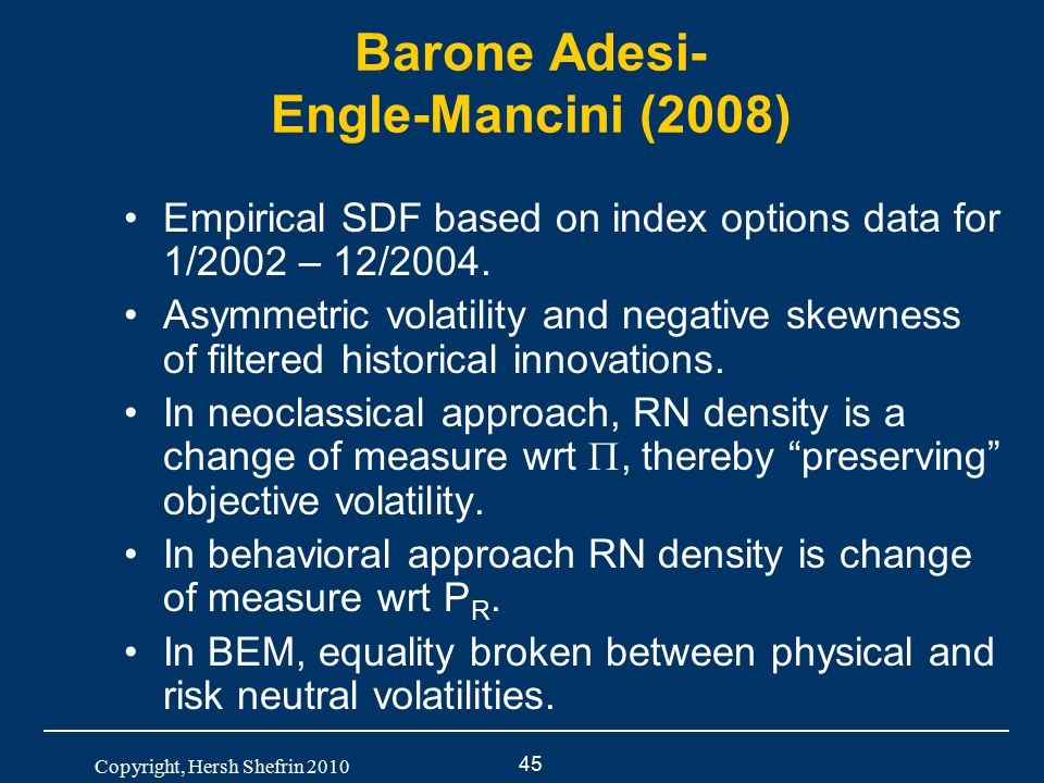 45 Copyright, Hersh Shefrin 2010 Barone Adesi- Engle-Mancini (2008) Empirical SDF based on index options data for 1/2002 – 12/2004. Asymmetric volatil