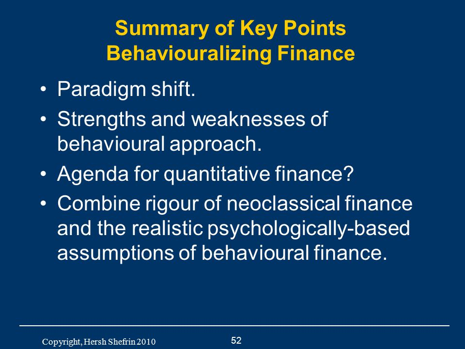 52 Copyright, Hersh Shefrin 2010 Summary of Key Points Behaviouralizing Finance Paradigm shift. Strengths and weaknesses of behavioural approach. Agen