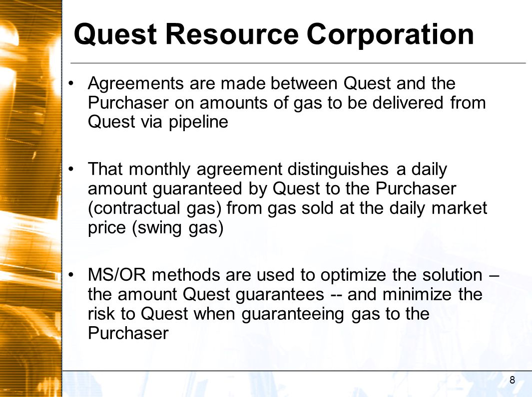 9 Current Approach Quest's current gas marketing strategy: –Sales of gas production 85% (anticipated total produced gas) guaranteed monthly by Quest The remainder sold daily (swing volume) via market price –Pipeline serves as middleman –Total produced gas = % gas sold on contract + % gas sold daily