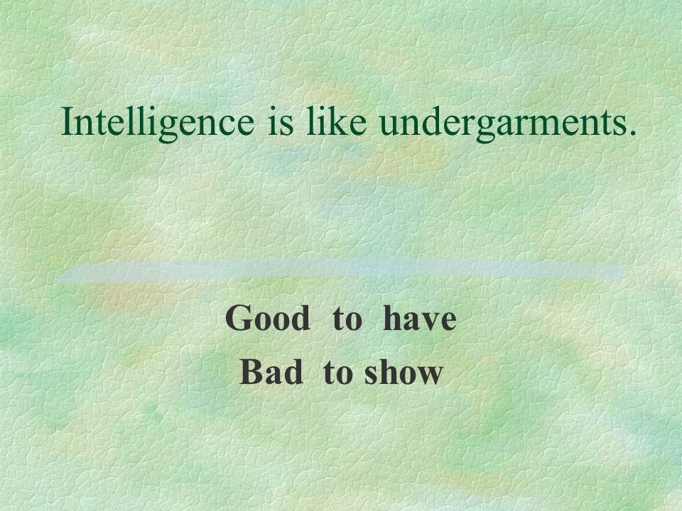 Intelligence is like undergarments. Good to have Bad to show