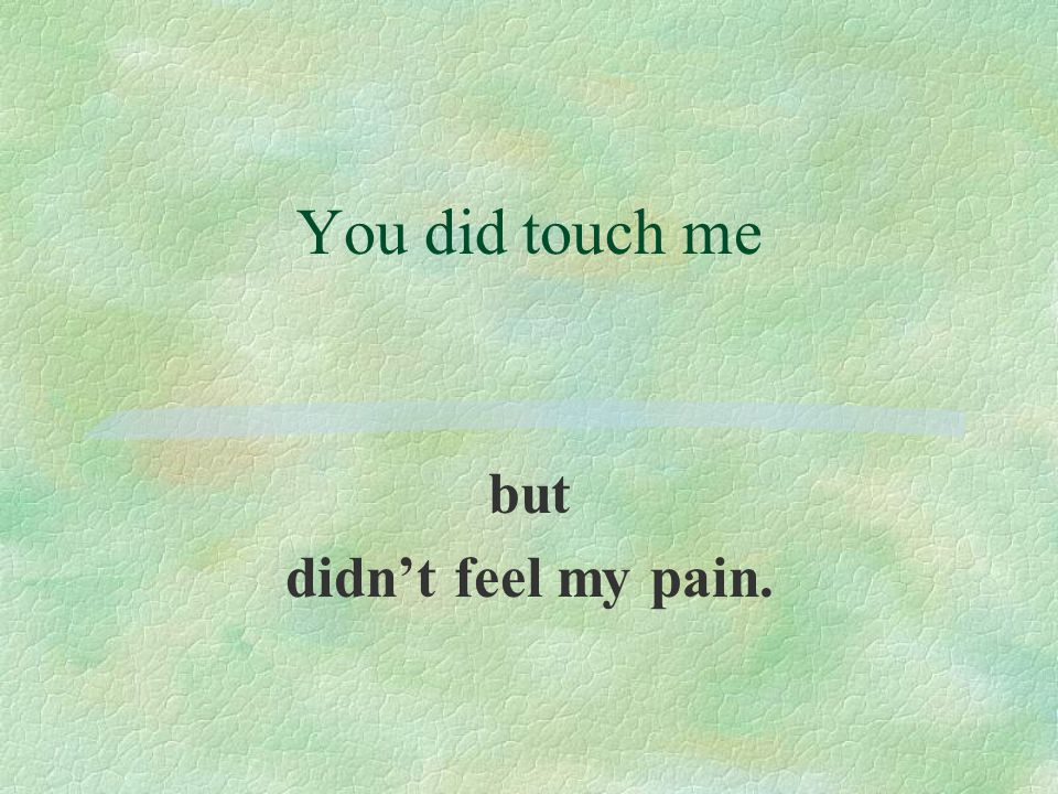 You did touch me but didn't feel my pain.