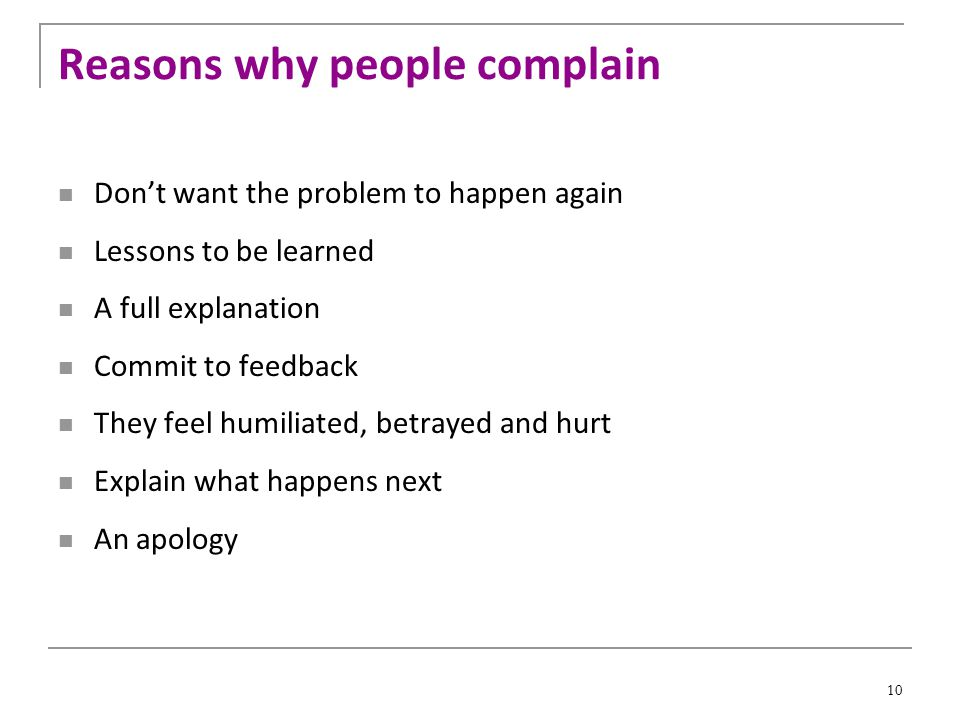 10 Reasons why people complain Don't want the problem to happen again Lessons to be learned A full explanation Commit to feedback They feel humiliated