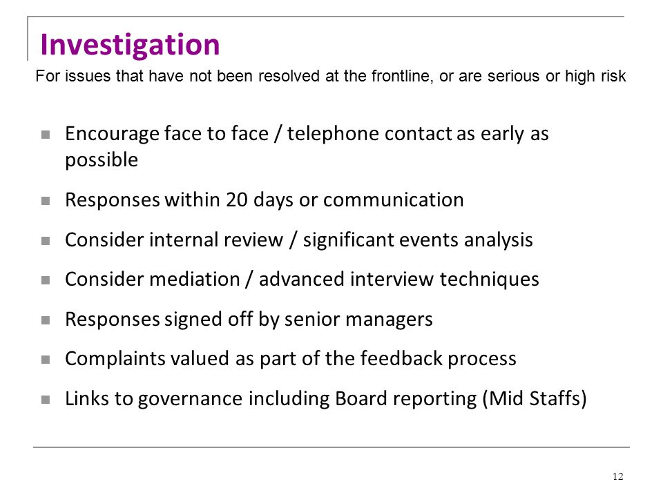 12 Investigation Encourage face to face / telephone contact as early as possible Responses within 20 days or communication Consider internal review / significant events analysis Consider mediation / advanced interview techniques Responses signed off by senior managers Complaints valued as part of the feedback process Links to governance including Board reporting (Mid Staffs) For issues that have not been resolved at the frontline, or are serious or high risk
