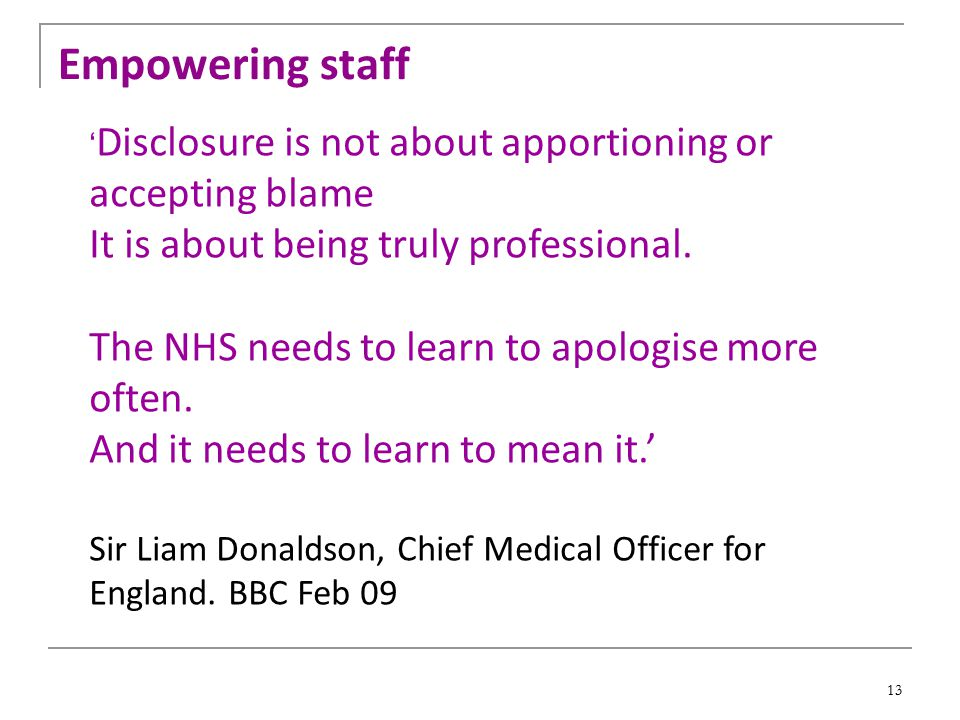 13 ' Disclosure is not about apportioning or accepting blame It is about being truly professional. The NHS needs to learn to apologise more often. And