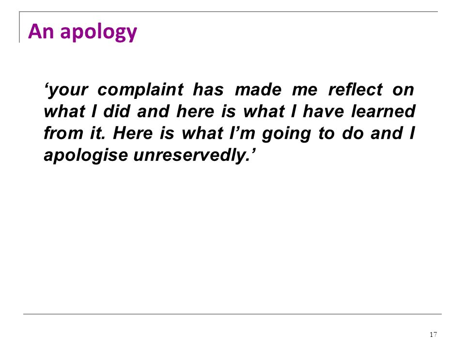 17 'your complaint has made me reflect on what I did and here is what I have learned from it.