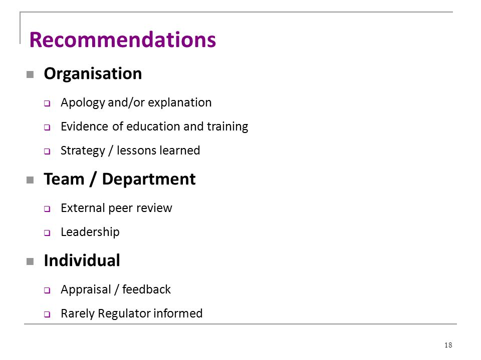 18 Recommendations Organisation  Apology and/or explanation  Evidence of education and training  Strategy / lessons learned Team / Department  External peer review  Leadership Individual  Appraisal / feedback  Rarely Regulator informed