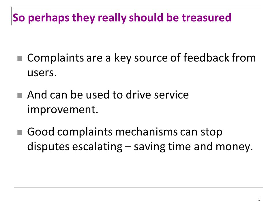 5 So perhaps they really should be treasured Complaints are a key source of feedback from users. And can be used to drive service improvement. Good co
