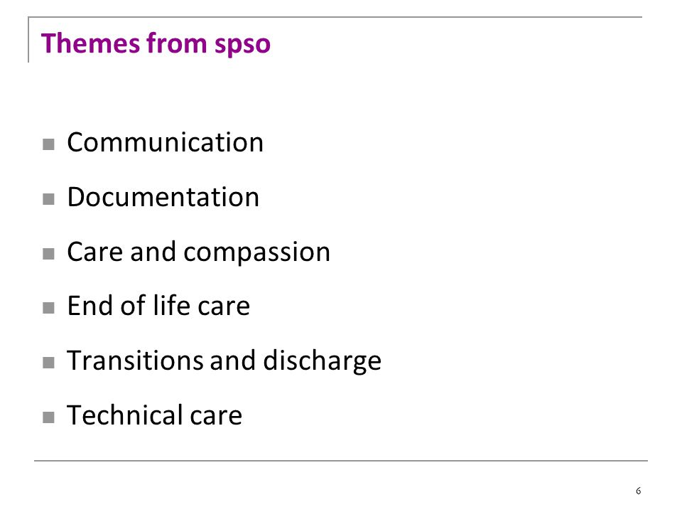 6 Themes from spso Communication Documentation Care and compassion End of life care Transitions and discharge Technical care