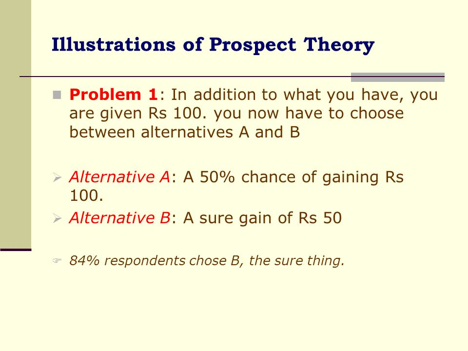 Prospect Theory Illustrated Problem 2: In addition to what you have, you have been given Rs 200 and have to choose between alternative C and D  Alternative C: A 50% chance of losing Rs 100  Alternative D: A sure loss of Rs 50.