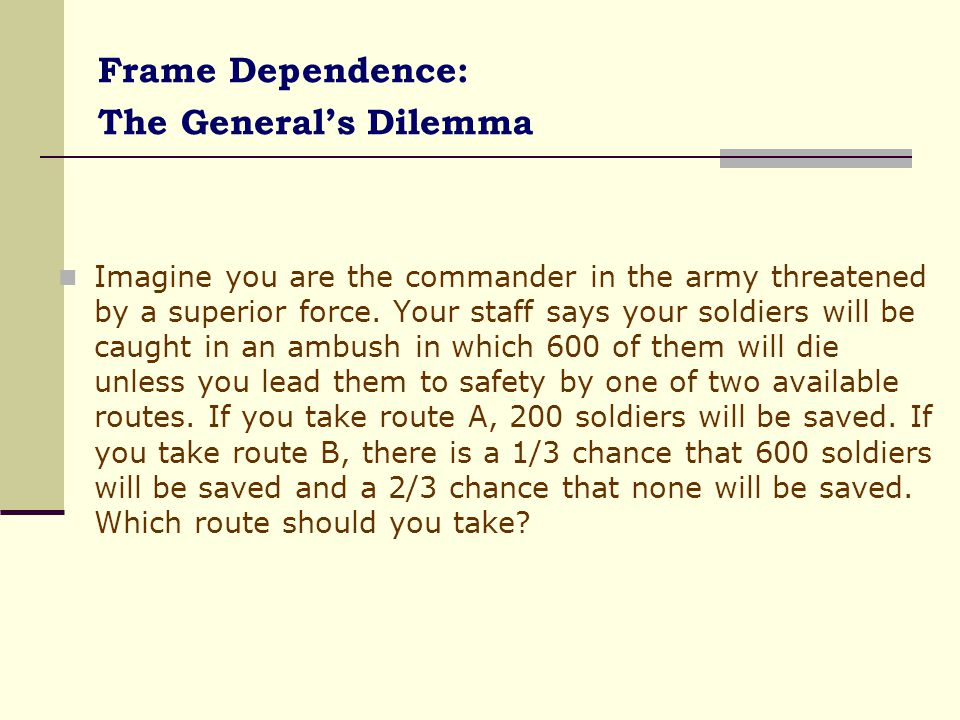 Frame Dependence: The General's Dilemma (contd..) Imagine that you are once again a commander in the army, threatened by a superior force.