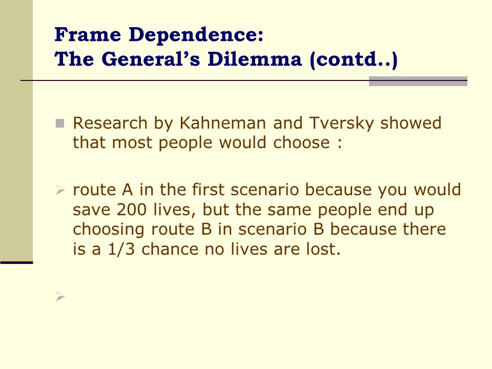 Frame Dependence: The General's Dilemma (contd..) The scenarios have the same end result in each option - but the two scenarios are framed differently.