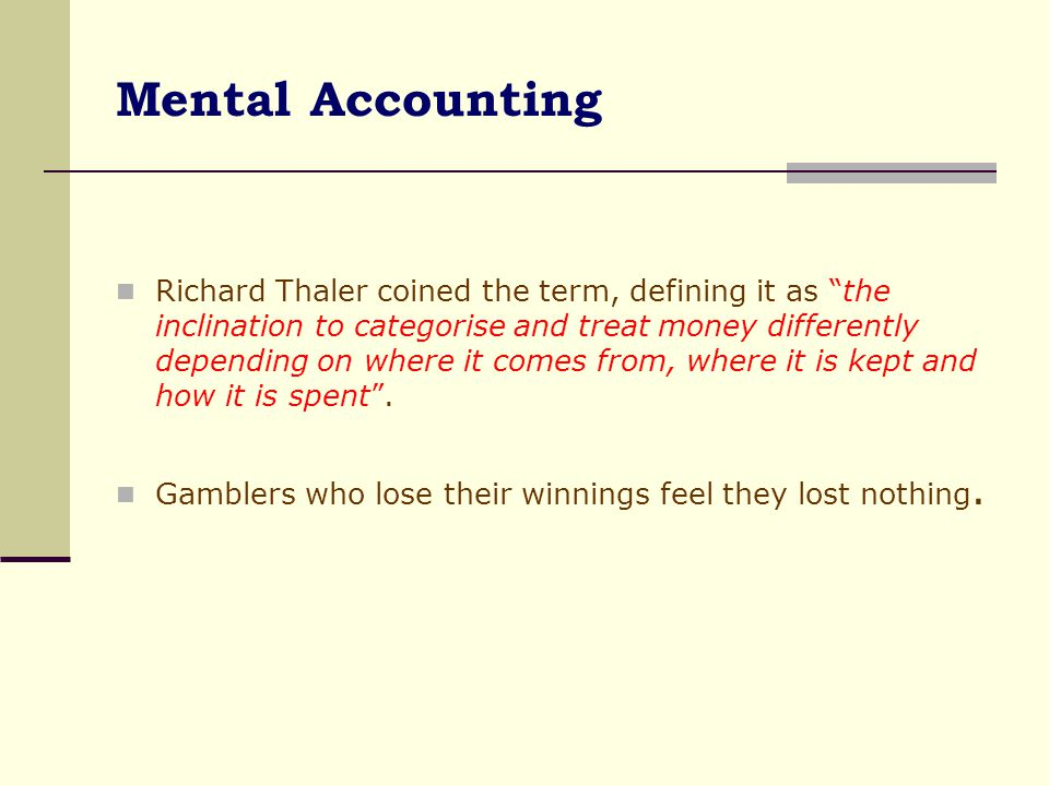 Mental Accounting: Gambling with Earned Money vs Won Money People have a tendency to treat different cash flows differently depending on the source of the cash flow.