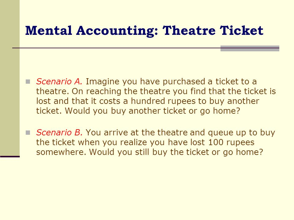 Mental Accounting: Theatre Ticket  It turns out that several people would go home in scenario A but the same people would pull out another 100 rupees in scenario B.