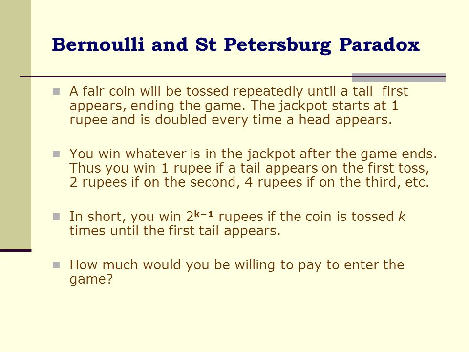 Bernoulli and St Petersburg Paradox A fair coin will be tossed repeatedly until a tail first appears, ending the game. The jackpot starts at 1 rupee a