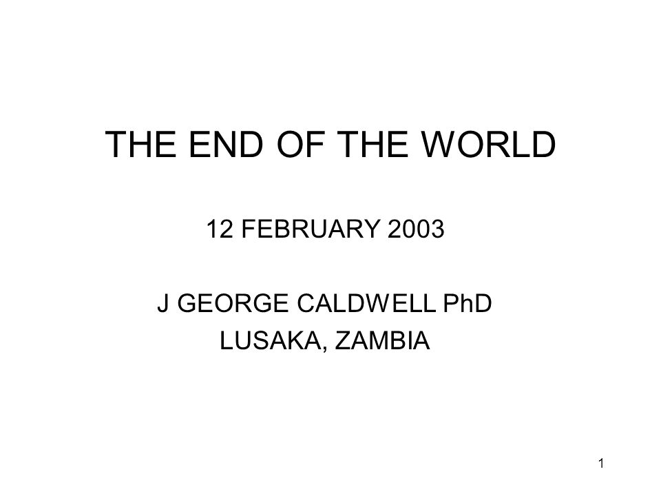 1 THE END OF THE WORLD 12 FEBRUARY 2003 J GEORGE CALDWELL PhD LUSAKA, ZAMBIA