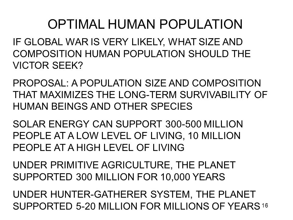 16 OPTIMAL HUMAN POPULATION IF GLOBAL WAR IS VERY LIKELY, WHAT SIZE AND COMPOSITION HUMAN POPULATION SHOULD THE VICTOR SEEK.