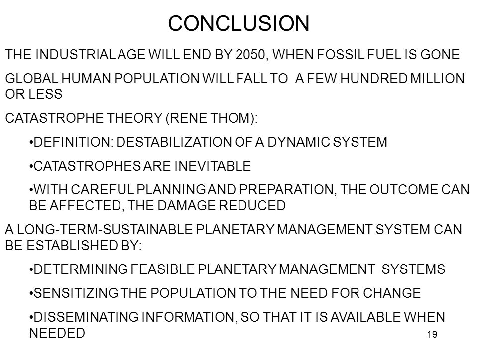 19 CONCLUSION THE INDUSTRIAL AGE WILL END BY 2050, WHEN FOSSIL FUEL IS GONE GLOBAL HUMAN POPULATION WILL FALL TO A FEW HUNDRED MILLION OR LESS CATASTROPHE THEORY (RENE THOM): DEFINITION: DESTABILIZATION OF A DYNAMIC SYSTEM CATASTROPHES ARE INEVITABLE WITH CAREFUL PLANNING AND PREPARATION, THE OUTCOME CAN BE AFFECTED, THE DAMAGE REDUCED A LONG-TERM-SUSTAINABLE PLANETARY MANAGEMENT SYSTEM CAN BE ESTABLISHED BY: DETERMINING FEASIBLE PLANETARY MANAGEMENT SYSTEMS SENSITIZING THE POPULATION TO THE NEED FOR CHANGE DISSEMINATING INFORMATION, SO THAT IT IS AVAILABLE WHEN NEEDED