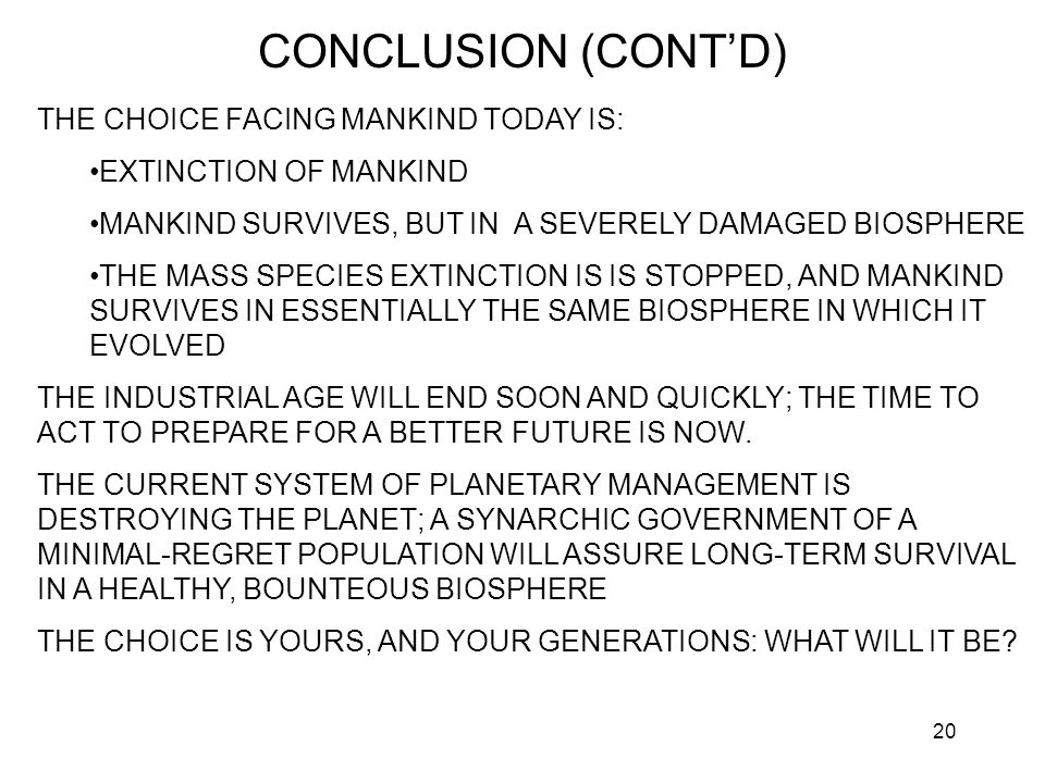 20 CONCLUSION (CONT'D) THE CHOICE FACING MANKIND TODAY IS: EXTINCTION OF MANKIND MANKIND SURVIVES, BUT IN A SEVERELY DAMAGED BIOSPHERE THE MASS SPECIES EXTINCTION IS IS STOPPED, AND MANKIND SURVIVES IN ESSENTIALLY THE SAME BIOSPHERE IN WHICH IT EVOLVED THE INDUSTRIAL AGE WILL END SOON AND QUICKLY; THE TIME TO ACT TO PREPARE FOR A BETTER FUTURE IS NOW.