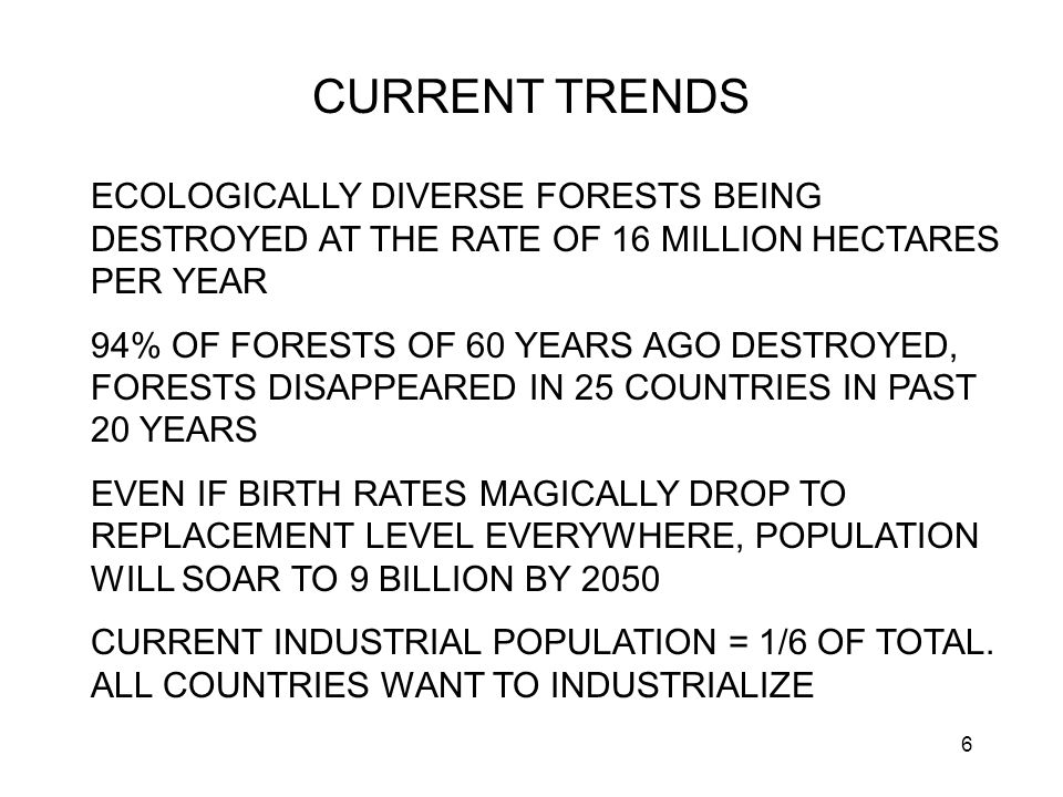 6 CURRENT TRENDS ECOLOGICALLY DIVERSE FORESTS BEING DESTROYED AT THE RATE OF 16 MILLION HECTARES PER YEAR 94% OF FORESTS OF 60 YEARS AGO DESTROYED, FORESTS DISAPPEARED IN 25 COUNTRIES IN PAST 20 YEARS EVEN IF BIRTH RATES MAGICALLY DROP TO REPLACEMENT LEVEL EVERYWHERE, POPULATION WILL SOAR TO 9 BILLION BY 2050 CURRENT INDUSTRIAL POPULATION = 1/6 OF TOTAL.