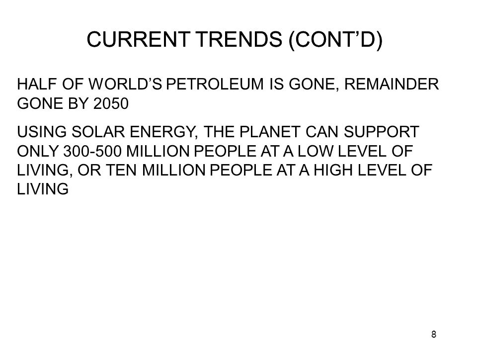 8 CURRENT TRENDS (CONT'D) HALF OF WORLD'S PETROLEUM IS GONE, REMAINDER GONE BY 2050 USING SOLAR ENERGY, THE PLANET CAN SUPPORT ONLY 300-500 MILLION PEOPLE AT A LOW LEVEL OF LIVING, OR TEN MILLION PEOPLE AT A HIGH LEVEL OF LIVING