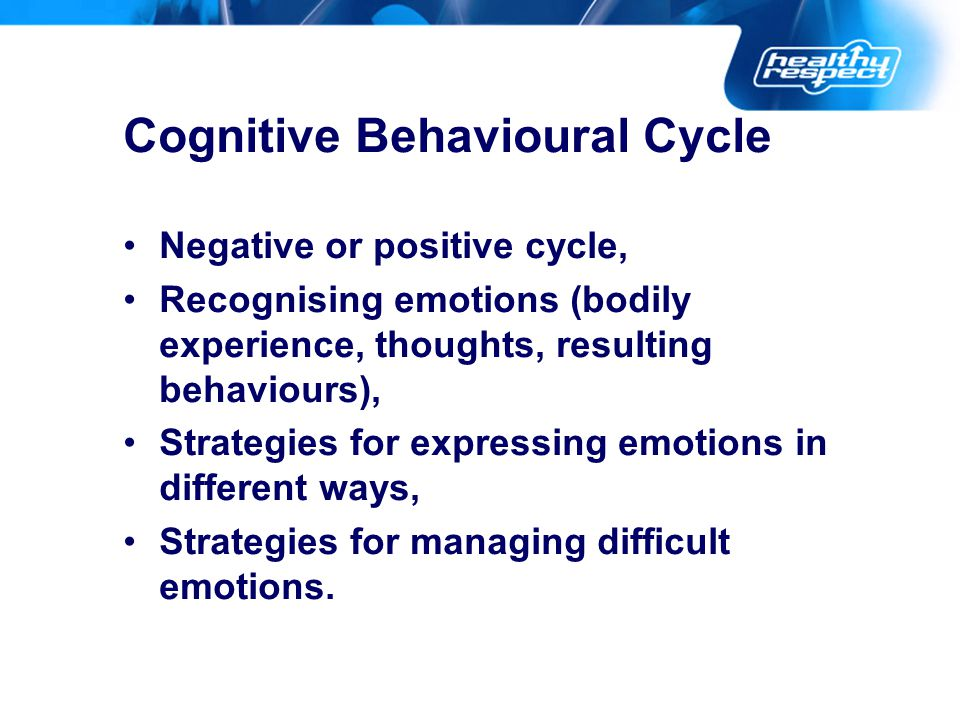 Cognitive Behavioural Cycle Negative or positive cycle, Recognising emotions (bodily experience, thoughts, resulting behaviours), Strategies for expre