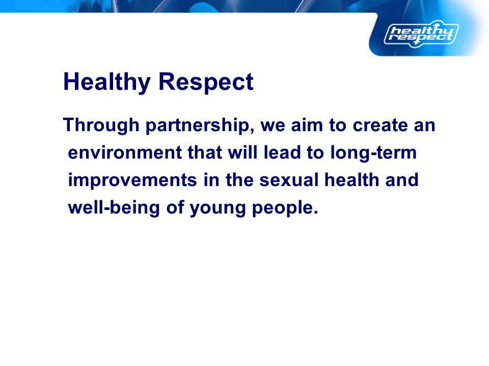 Healthy Respect Through partnership, we aim to create an environment that will lead to long-term improvements in the sexual health and well-being of young people.