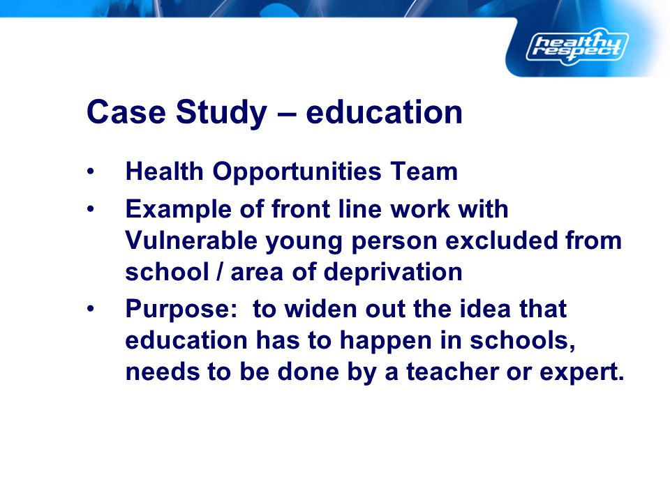 Case Study – education Health Opportunities Team Example of front line work with Vulnerable young person excluded from school / area of deprivation Pu