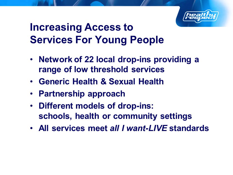 Increasing Access to Services For Young People Network of 22 local drop-ins providing a range of low threshold services Generic Health & Sexual Health Partnership approach Different models of drop-ins: schools, health or community settings All services meet all I want-LIVE standards