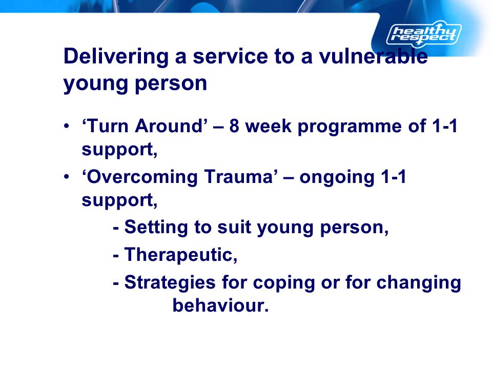 Delivering a service to a vulnerable young person 'Turn Around' – 8 week programme of 1-1 support, 'Overcoming Trauma' – ongoing 1-1 support, - Setting to suit young person, - Therapeutic, - Strategies for coping or for changing behaviour.