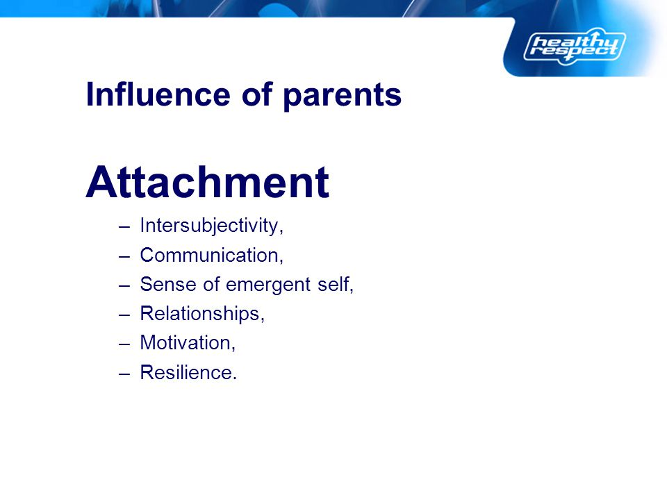 Influence of parents Attachment –Intersubjectivity, –Communication, –Sense of emergent self, –Relationships, –Motivation, –Resilience.