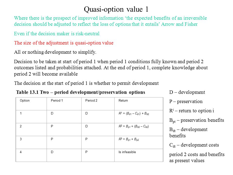 Quasi-option value 1 OptionPeriod 1Period 2Return 1DDR 1 = (B d1 – C d1 ) + B d2 2PDR 2 = B p1 + (B d2 – C d2 ) 3PPR 3 = B p1 + B p2 4DPIs infeasible Table 13.1 Two – period development/preservation options Where there is the prospect of improved information 'the expected benefits of an irreversible decision should be adjusted to reflect the loss of options that it entails' Arrow and Fisher Even if the decision maker is risk-neutral The size of the adjustment is quasi-option value All or nothing development to simplify.