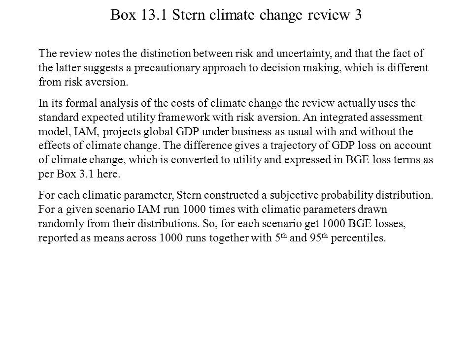 Box 13.1 Stern climate change review 3 The review notes the distinction between risk and uncertainty, and that the fact of the latter suggests a preca