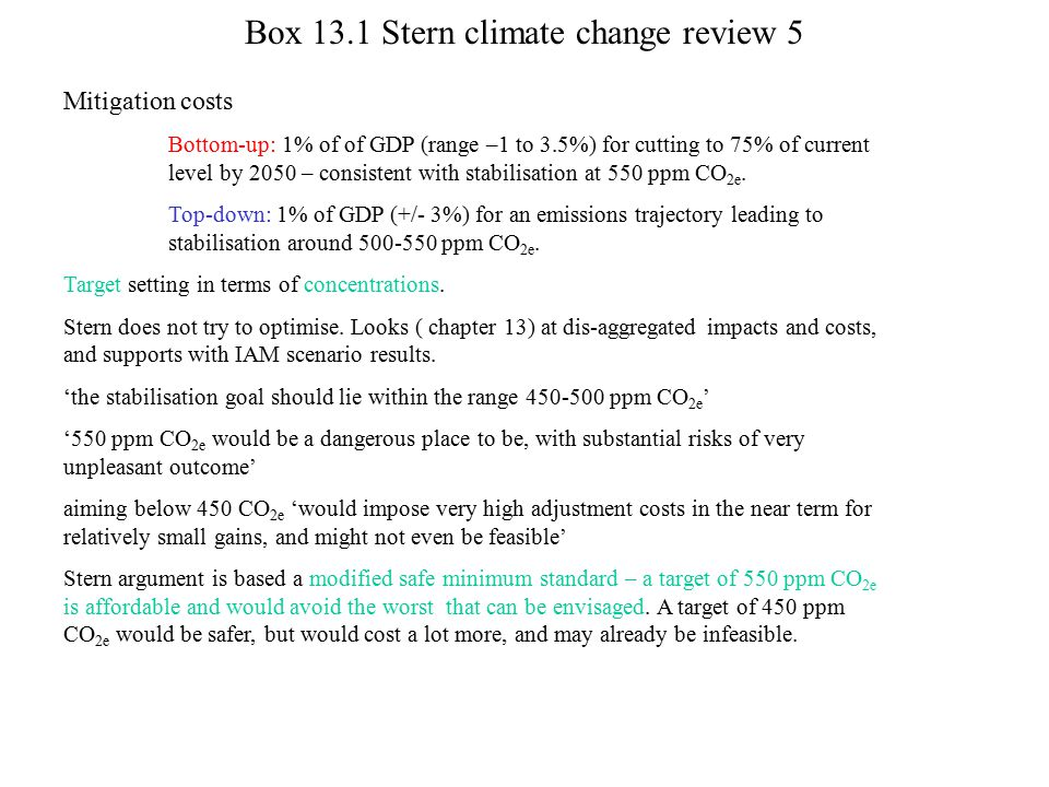 Box 13.1 Stern climate change review 5 Mitigation costs Bottom-up: 1% of of GDP (range –1 to 3.5%) for cutting to 75% of current level by 2050 – consi