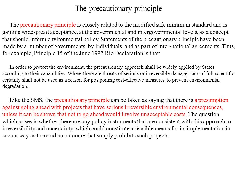The precautionary principle The precautionary principle is closely related to the modified safe minimum standard and is gaining widespread acceptance,