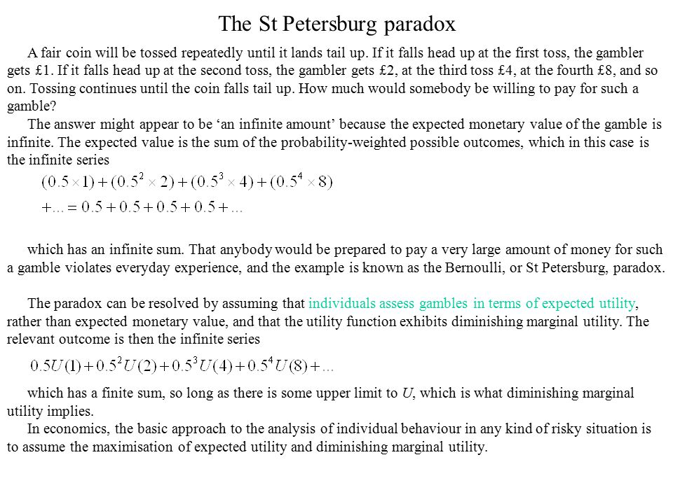 The St Petersburg paradox A fair coin will be tossed repeatedly until it lands tail up. If it falls head up at the first toss, the gambler gets £1. If