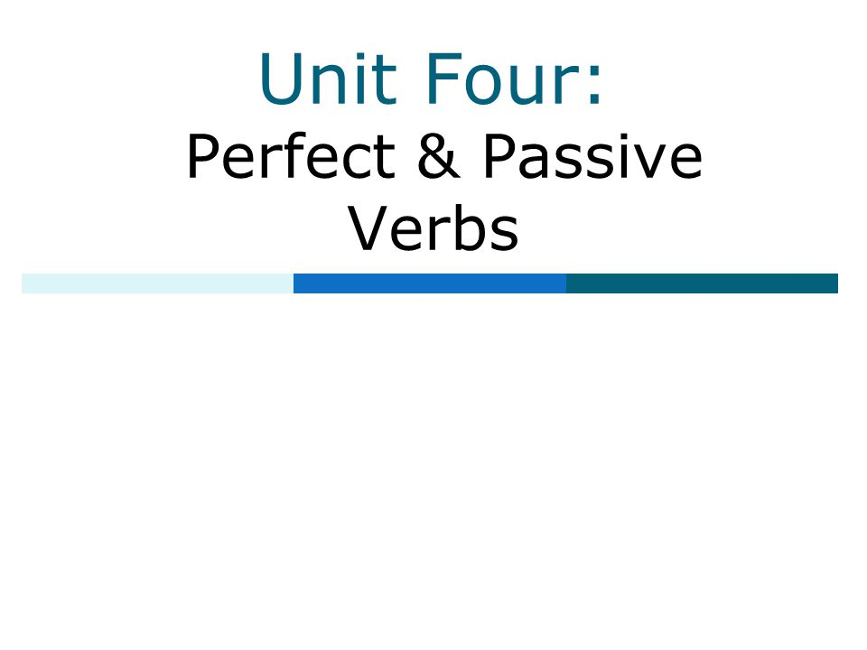 Unit Four: Perfect & Passive Verbs