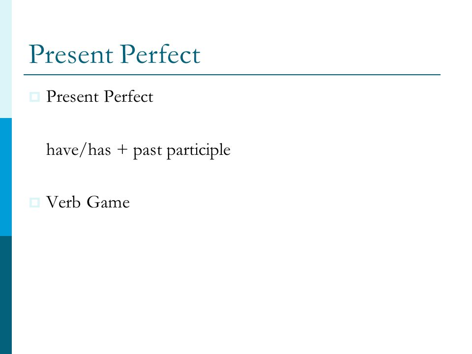 Present Perfect  Present Perfect have/has + past participle  Verb Game