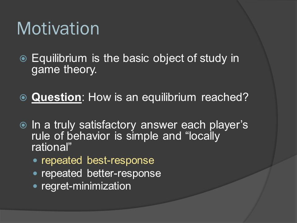 Motivation  Equilibrium is the basic object of study in game theory.