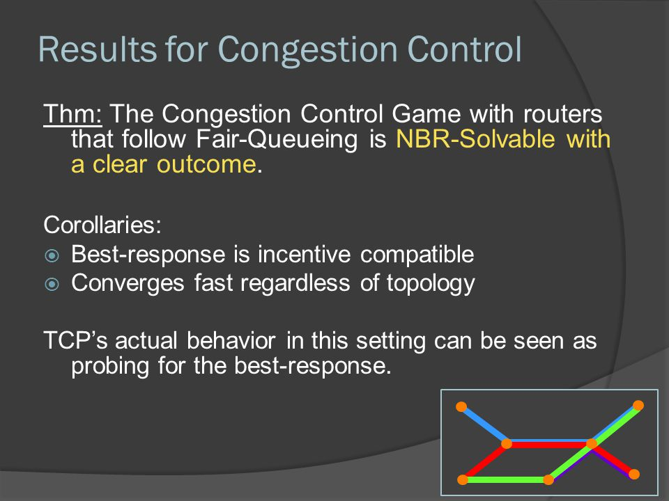 Results for Congestion Control Thm: The Congestion Control Game with routers that follow Fair-Queueing is NBR-Solvable with a clear outcome.