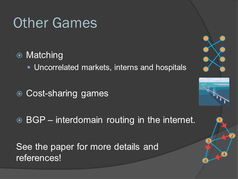 Other Games  Matching Uncorrelated markets, interns and hospitals  Cost-sharing games  BGP – interdomain routing in the internet.