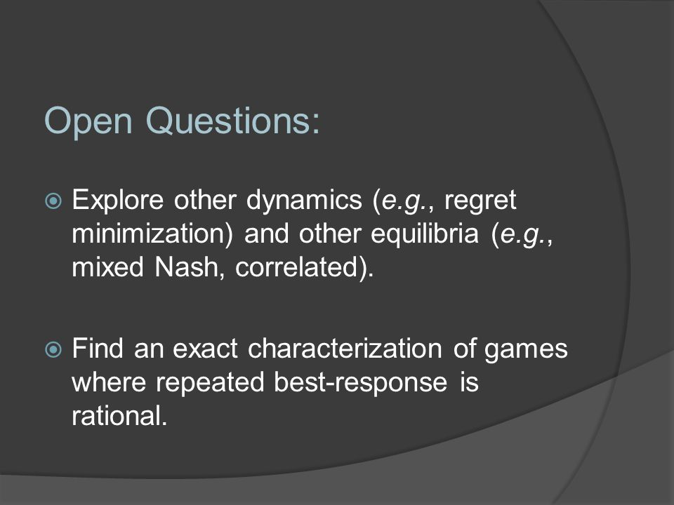 Open Questions:  Explore other dynamics (e.g., regret minimization) and other equilibria (e.g., mixed Nash, correlated).